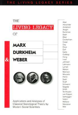 The Living Legacy of Marx, Durkheim and Weber: Applications and Analyses of Classical Sociological Theory by Modern Social Scientists