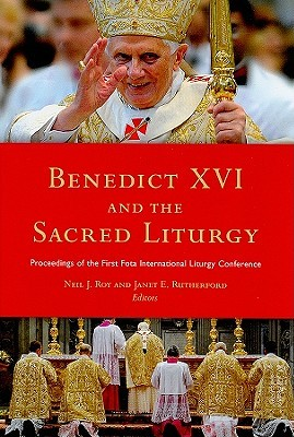 Benedict XVI and the Sacred Liturgy by Neil Roy