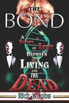 The Bond the Bond: A Story of Love Between the Living and the Dead a Story of Love Between the Living and the Dead
