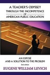 A Teacher's Odyssey Through the Incompetence of American Public Education: An Expos and a Solution to the Problem