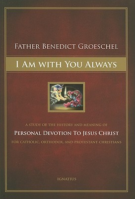 I Am With You Always: A Study of the History and Meaning of Personal Devotion to Jesus Christ for Catholic, Orthodox and Protestant Christians