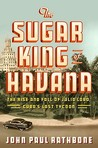 The Sugar King of Havana: The Rise and Fall of Julio Lobo, Cuba's Last Tycoon