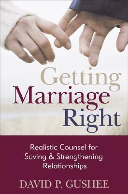 Getting Marriage Right: Realistic Counsel for Saving and Strengthening Relationships