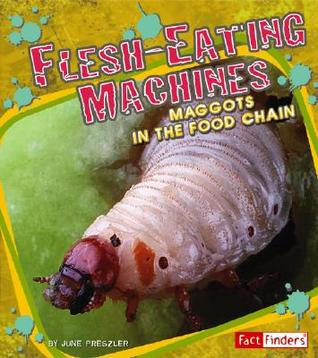 Flesh-Eating Machines: Maggots in the Food Chain