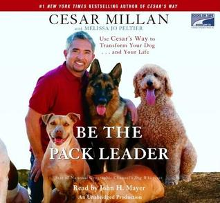 Be the Pack Leader: Use Cesar's Way to Transform Your Dog...and Your Life