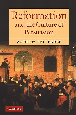 Reformation and the Culture of Persuasion by Andrew Pettegree