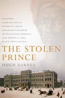 The Stolen Prince: Gannibal, Adopted Son of Peter the Great, Great-Grandfather of Alexander Pushkin, and Europe's First Black Intellectual