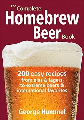 The Complete Homebrew Beer Book: 200 Easy Recipes from Ales and Lagers to Extreme Beers & International Favorites
