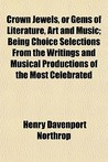 Crown Jewels, or Gems of Literature, Art and Music; Being Choice Selections from the Writings and Musical Productions of the Most Celebrated