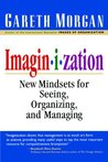 Imaginization: New Mindsets For Seeing, Organizing And Managing