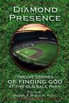 Diamond Presence: Twelve Stories of Finding God at the Old Ball Park