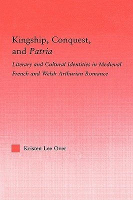 Kingship, Conquest, and Patria: Literary and Cultural Identities in Medieval French and Welsh Arthurian Romance