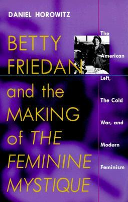 """Betty Friedan and the Making of """"The Feminine Mystique"""": The American Left, the Cold War, and Modern Feminism (Culture and Politics in the Cold War and Beyond)"""
