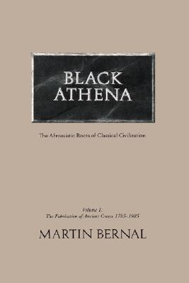 Black Athena: Afroasiatic Roots of Classical Civilization, Vol. 1: The Fabrication of Ancient Greece, 1785-1985