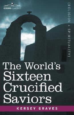 The World's Sixteen Crucified Saviors by Kersey Graves