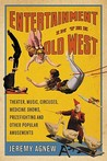 Entertainment in the Old West: Theater, Music, Circuses, Medicine Shows, Prizefighting and Other Popular Amusements