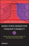 NANO-CMOS Design for Manufacturability: Robust Circuit and Physical Design for Sub-65nm Technology Nodes