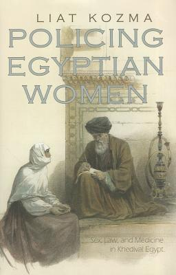 Policing Egyptian Women: Sex, Law, and Medicine in Khedival Egypt