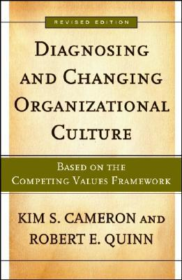 Diagnosing and Changing Organizational Culture by Kim S. Cameron