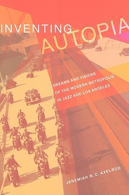 Inventing Autopia: Dreams and Visions of the Modern Metropolis in Jazz Age Los Angeles