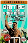 Batting on the Bosphorus: A Skoda-Powered Cricket Tour Through Eastern Europe. Angus Bell