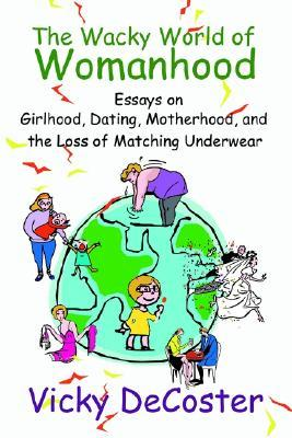 The Wacky World of Womanhood: Essays on Girlhood, Dating, Motherhood, and the Loss of Matching Underwear