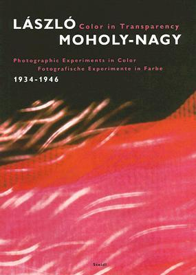 Laszlo Moholy-nagy Color in Transparency: Photographic Experiments in Color, 1934-1946/ Fotografisch Experimente in Farbe, 1934-1946