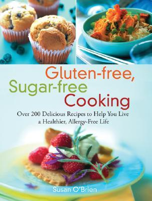 Gluten-free, Sugar-free Cooking: Over 200 Delicious Recipes to Help You Live a Healthier, Allergy-Free Life