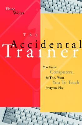 The Accidental Trainer: You Know Computers, So They Want You to Teach Everyone Else