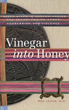 Vinegar Into Honey: Seven Steps To Understanding And Transforming Anger, Aggression, And Violence