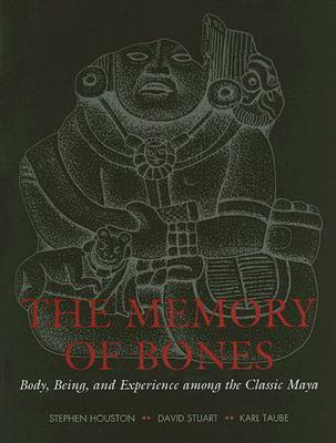 The Memory of Bones: Body, Being, and Experience Among the Classic Maya