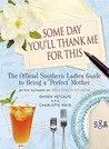 "Some Day You'll Thank Me for This: The Official Southern Ladies' Guide to Being a ""Perfect"" Mother"