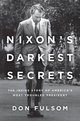 Nixon's Darkest Secrets: The Inside Story of America's Most Troubled President