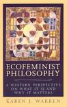 Ecofeminist Philosophy: A Western Perspective on What It Is and Why It Matters