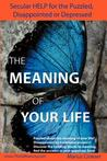 The Meaning of Your Life - Secular Help for the Puzzled, Disappointed or Depressed.