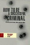 How to Be a Successful Criminal: The Real Deal on Crime, Drugs, and Easy Money