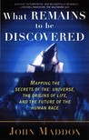 What Remains to Be Discovered: Mapping the Secrets of the Universe, the Origins of Life, and the Future of the Human Race