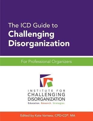 The ICD Guide to Challenging Disorganization: For Professional Organizers
