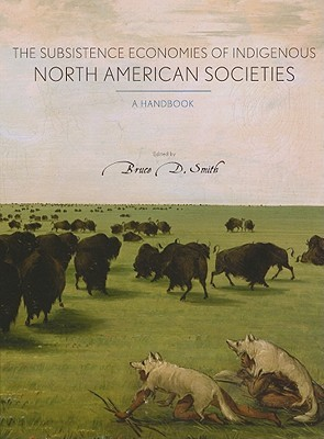 The Subsistence Economies of Indigenous North American Societies by Bruce D. Smith