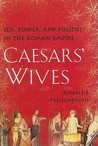 Caesars' Wives: The Women Who Shaped the History of Rome