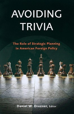 Avoiding Trivia: The Role of Strategic Planning in American Foreign Policy