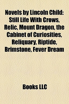 Novels by Lincoln Child: Still Life With Crows, Relic, Mount Dragon, the Cabinet of Curiosities, Reliquary, Riptide, Brimstone, Fever Dream