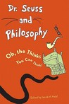 Dr. Seuss and Philosophy: Oh, the Thinks You Can Think!