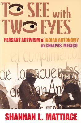 To See with Two Eyes: Peasant Activism and Indian Autonomy in Chiapas, Mexico