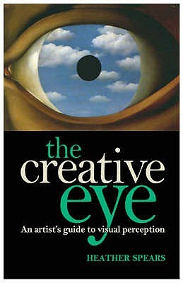 The Creative Eye: An Artist's Guide To Unlocking The Mysteries Of Visual Perception