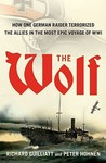 The Wolf: The German Raider That Terrorized the Southern Seas During World War I in an Epic Voyage of Destruction and Gallantry