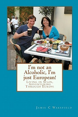 I'm Not an Alcoholic, I'm Just European! by Jamie C Wakefield