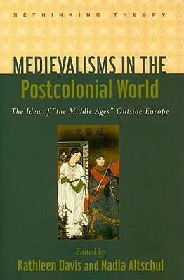 Medievalisms in the Postcolonial World by Kathleen Davis