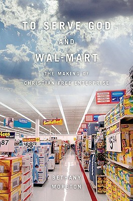 To Serve God and Wal-Mart by Bethany Moreton