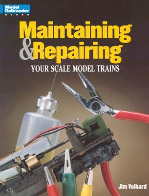 Maintaining & Repairing Your Scale Model Trains (Model Railroader)